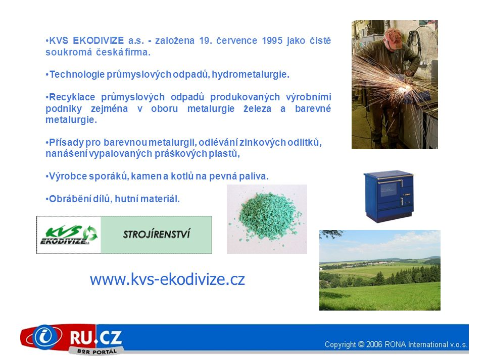 •KVS EKODIVIZE a.s. - založena 19. července 1995 jako čistě soukromá česká firma. • Technologie průmyslových odpadů, hydrometalurgie. •Recyklace průmy