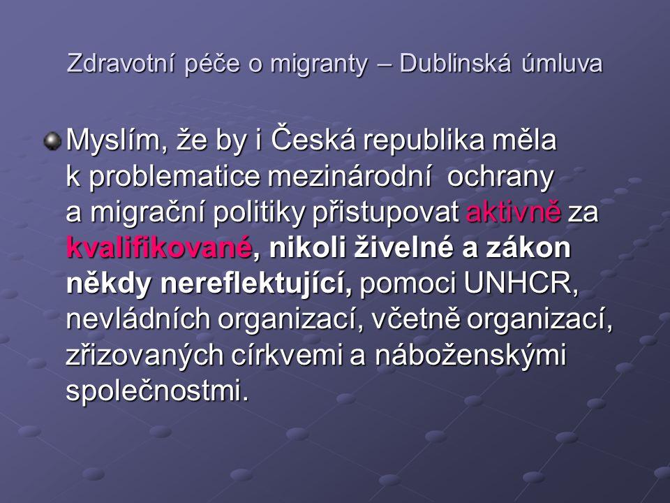 Zdravotní péče o migranty – Dublinská úmluva Myslím, že by i Česká republika měla k problematice mezinárodní ochrany a migrační politiky přistupovat aktivně za kvalifikované, nikoli živelné a zákon někdy nereflektující, pomoci UNHCR, nevládních organizací, včetně organizací, zřizovaných církvemi a náboženskými společnostmi.