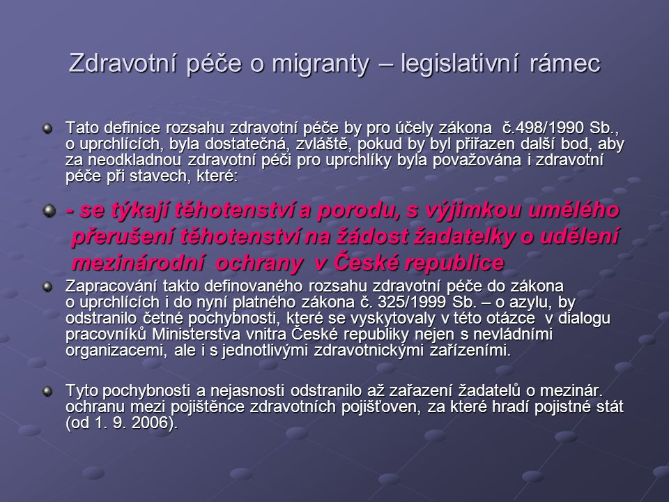 Zdravotní péče o migranty – legislativní rámec Tato definice rozsahu zdravotní péče by pro účely zákona č.498/1990 Sb., o uprchlících, byla dostatečná, zvláště, pokud by byl přiřazen další bod, aby za neodkladnou zdravotní péči pro uprchlíky byla považována i zdravotní péče při stavech, které: - se týkají těhotenství a porodu, s výjimkou umělého přerušení těhotenství na žádost žadatelky o udělení přerušení těhotenství na žádost žadatelky o udělení mezinárodní ochrany v České republice mezinárodní ochrany v České republice Zapracování takto definovaného rozsahu zdravotní péče do zákona o uprchlících i do nyní platného zákona č.