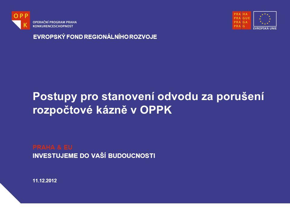 Postupy pro stanovení odvodu za porušení rozpočtové kázně v OPPK PRAHA & EU INVESTUJEME DO VAŠÍ BUDOUCNOSTI 11.12.2012 EVROPSKÝ FOND REGIONÁLNÍHO ROZV