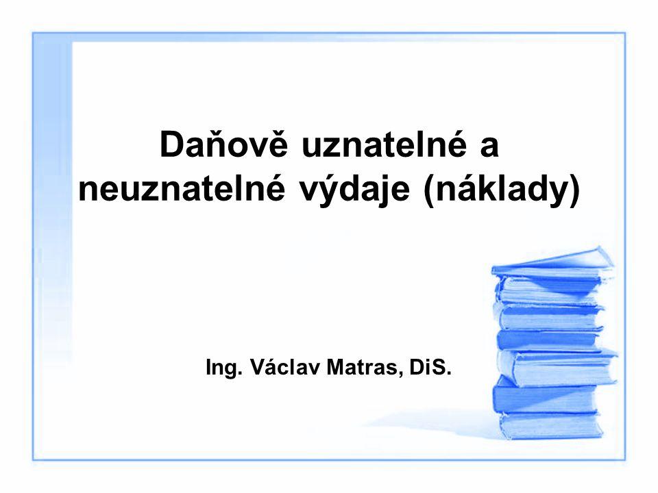 Daňově uznatelné a neuznatelné výdaje (náklady) Ing. Václav Matras, DiS.