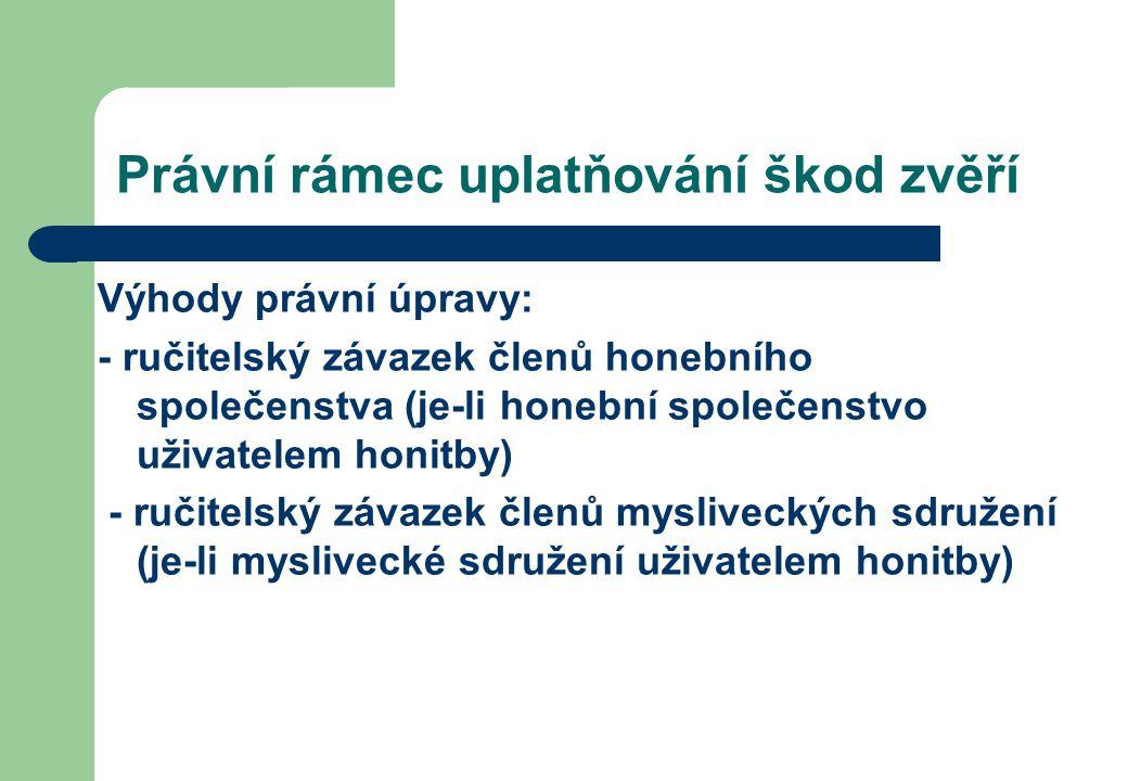 Právní rámec uplatňování škod zvěří Výhody právní úpravy: - ručitelský závazek členů honebního společenstva (je-li honební společenstvo uživatelem honitby) - ručitelský závazek členů mysliveckých sdružení (je-li myslivecké sdružení uživatelem honitby)