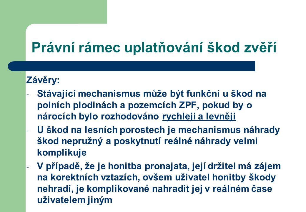 Právní rámec uplatňování škod zvěří Závěry: - Stávající mechanismus může být funkční u škod na polních plodinách a pozemcích ZPF, pokud by o nárocích bylo rozhodováno rychleji a levněji - U škod na lesních porostech je mechanismus náhrady škod nepružný a poskytnutí reálné náhrady velmi komplikuje - V případě, že je honitba pronajata, její držitel má zájem na korektních vztazích, ovšem uživatel honitby škody nehradí, je komplikované nahradit jej v reálném čase uživatelem jiným
