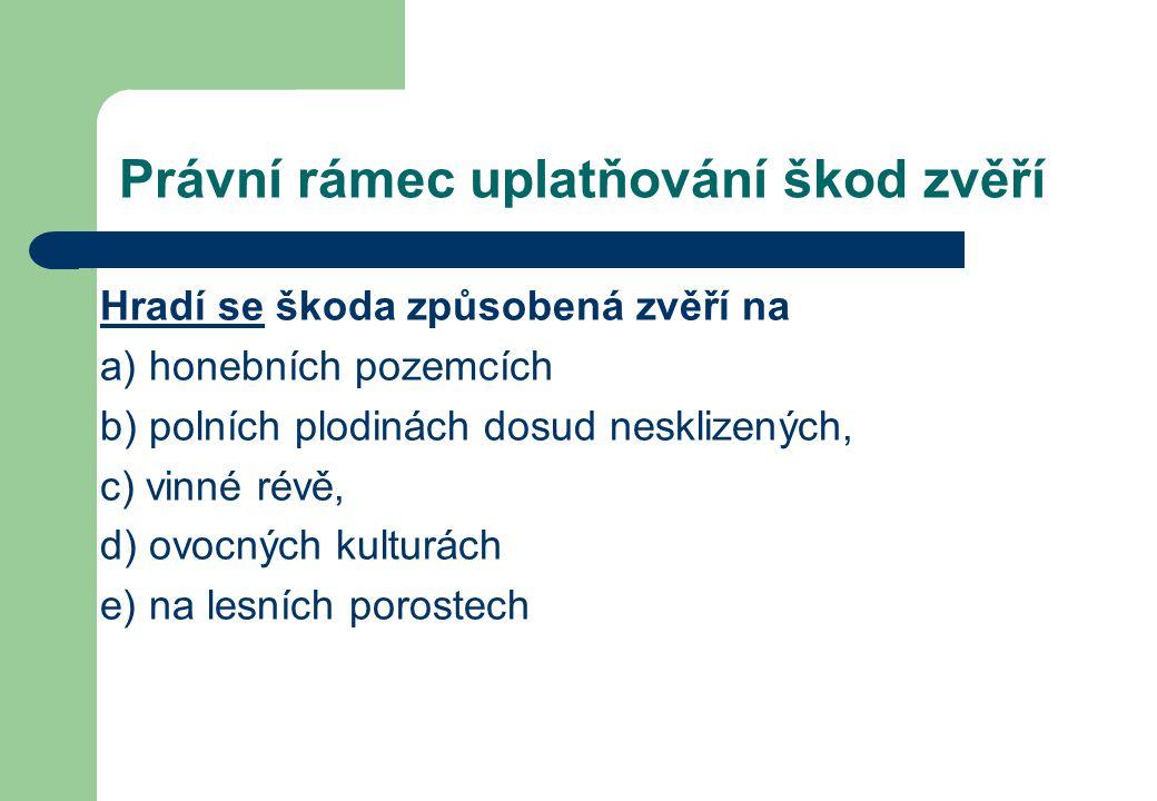 Právní rámec uplatňování škod zvěří Hradí se škoda způsobená zvěří na a) honebních pozemcích b) polních plodinách dosud nesklizených, c) vinné révě, d) ovocných kulturách e) na lesních porostech