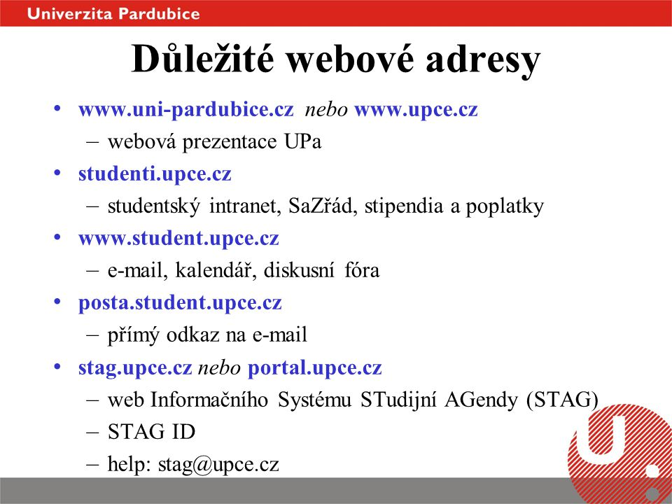 Důležité webové adresy • www.uni-pardubice.cz nebo www.upce.cz – webová prezentace UPa • studenti.upce.cz – studentský intranet, SaZřád, stipendia a p