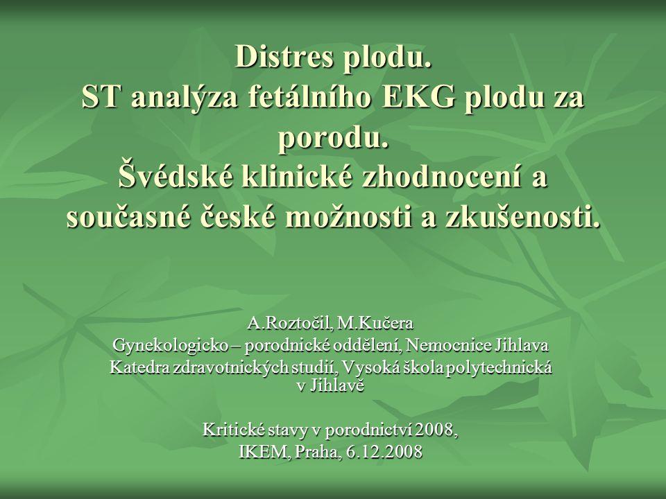 Distres plodu. ST analýza fetálního EKG plodu za porodu. Švédské klinické zhodnocení a současné české možnosti a zkušenosti. A.Roztočil, M.Kučera Gyne