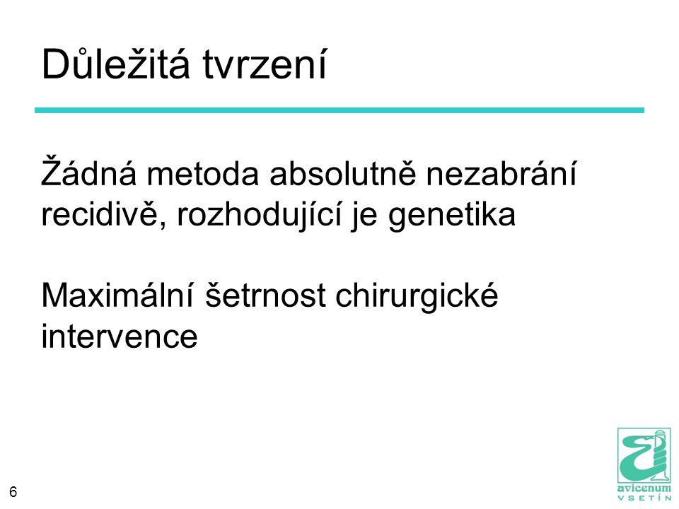 6 Důležitá tvrzení Žádná metoda absolutně nezabrání recidivě, rozhodující je genetika Maximální šetrnost chirurgické intervence