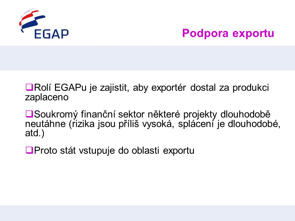 Podpora exportu  Rolí EGAPu je zajistit, aby exportér dostal za produkci zaplaceno  Soukromý finanční sektor některé projekty dlouhodobě neutáhne (r