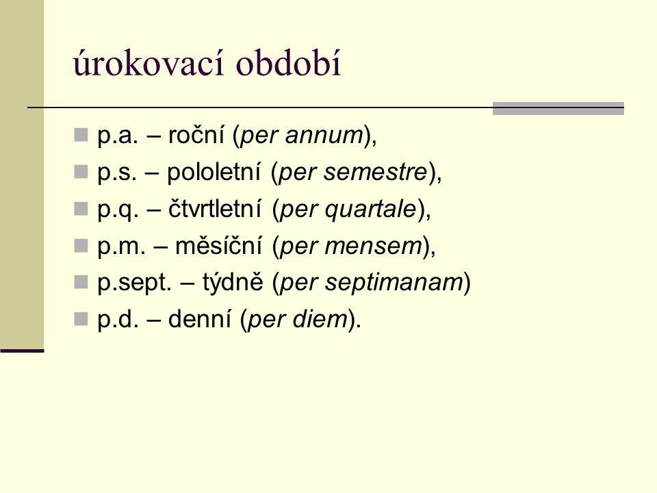 úrokovací období  p.a. – roční (per annum),  p.s. – pololetní (per semestre),  p.q. – čtvrtletní (per quartale),  p.m. – měsíční (per mensem),  p