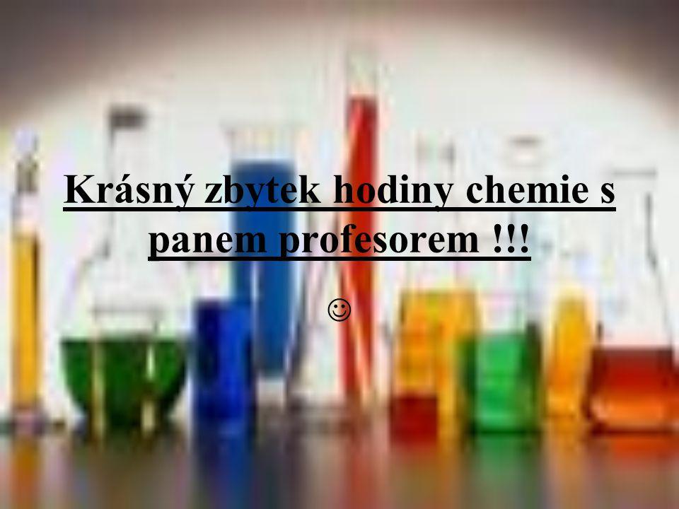 Krásný zbytek hodiny chemie s panem profesorem !!! 
