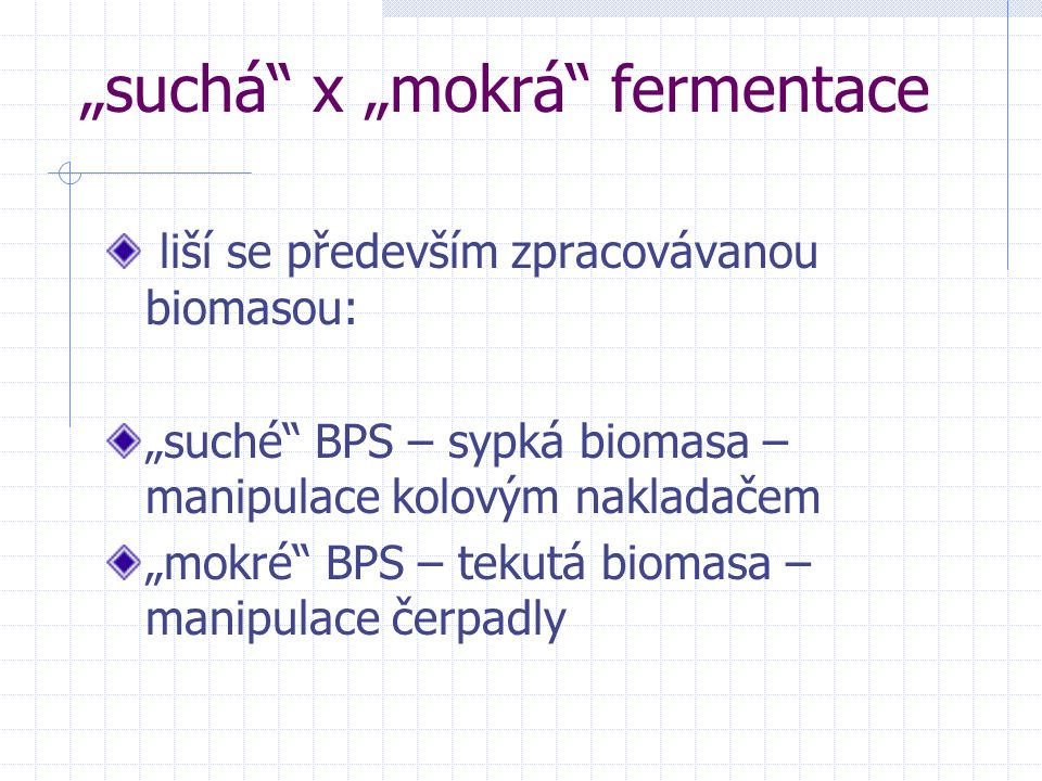 """Další rozdíly """"suché a """"mokré fermentace Mokrá Sušina 6-10% Plnění čerpadly Kontinuální proces Válcovité fermentory Míchání biomasy v průběhu procesu Tisíce """"mokrých BPS po celém světě Desítky """"mokrých BPS v ČR Suchá Sušina 20-50% Plnění nakladačem Diskontinuální proces Garážovité fermentory s vraty Bez míchání biomasy v průběhu procesu Několik desítek """"suchých BPS převážně v Německu Pouze dvě """"suché BPS v ČR"""