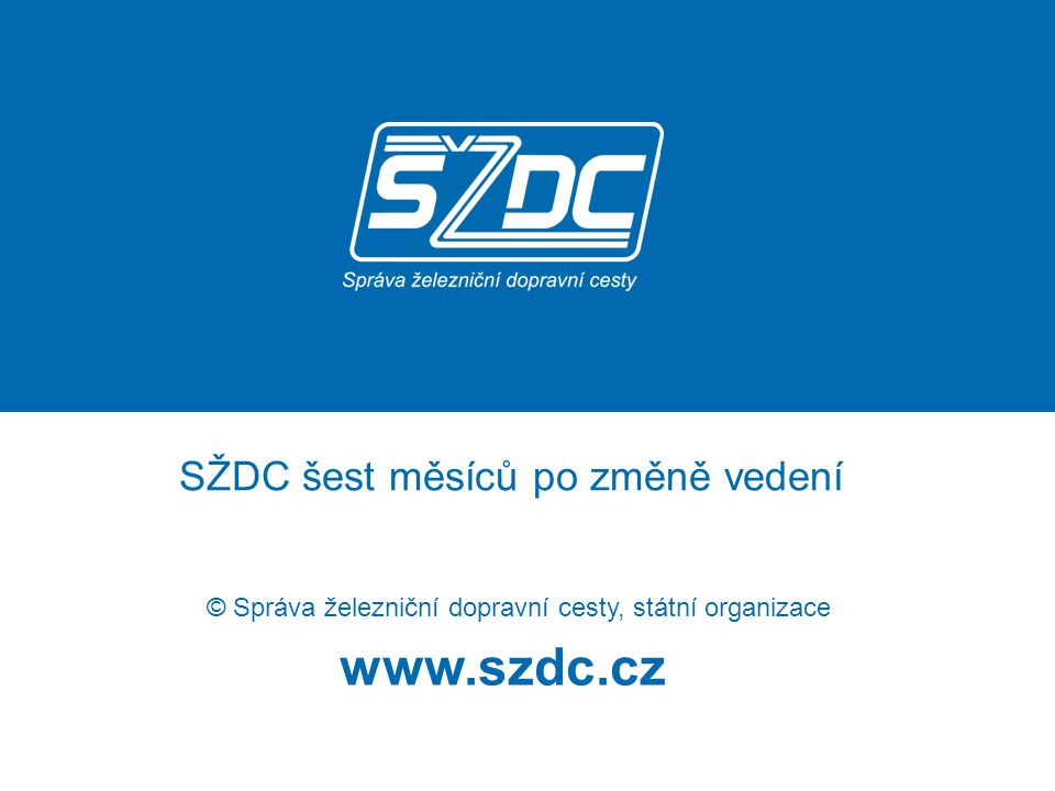 www.szdc.cz © Správa železniční dopravní cesty, státní organizace SŽDC šest měsíců po změně vedení