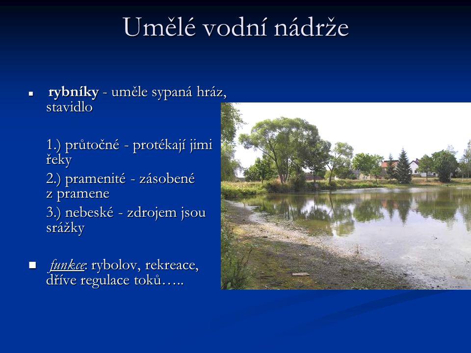 Umělé vodní nádrže  rybníky - uměle sypaná hráz, stavidlo 1.) průtočné - protékají jimi řeky 2.) pramenité - zásobené z pramene 3.) nebeské - zdrojem