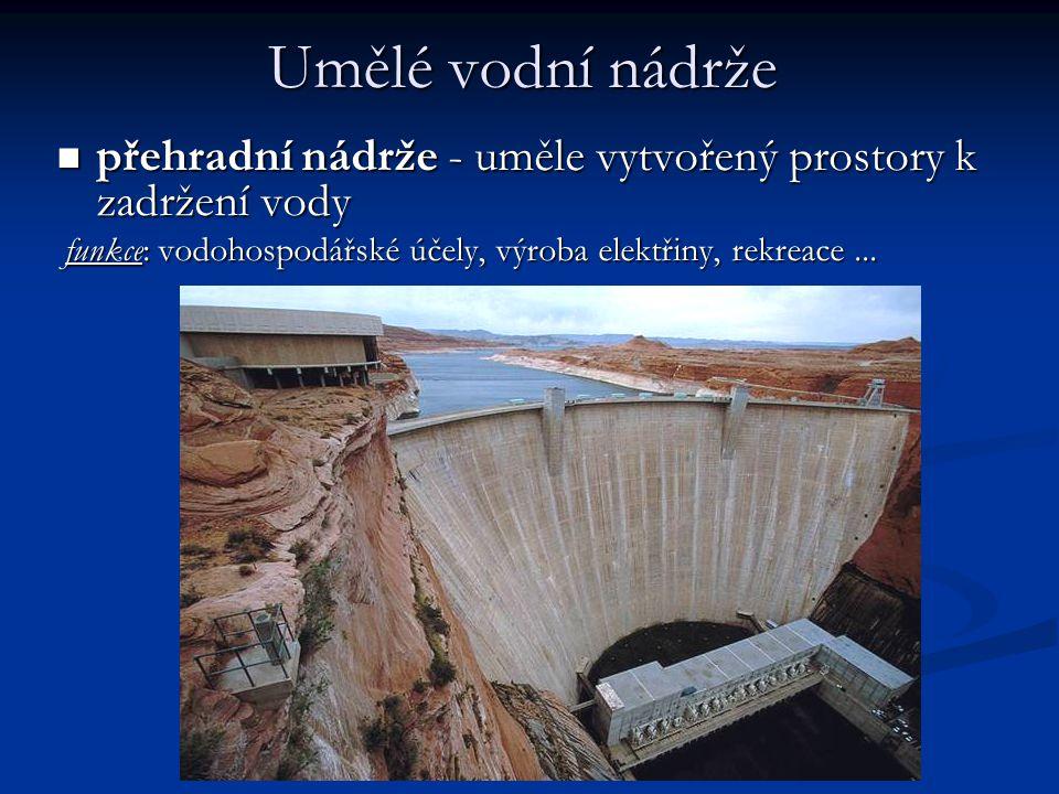 Umělé vodní nádrže  přehradní nádrže - uměle vytvořený prostory k zadržení vody funkce: vodohospodářské účely, výroba elektřiny, rekreace... funkce: