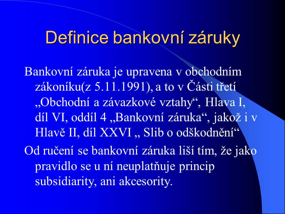 """Definice bankovní záruky Bankovní záruka je upravena v obchodním zákoníku(z 5.11.1991), a to v Části třetí """"Obchodní a závazkové vztahy , Hlava I, díl VI, oddíl 4 """"Bankovní záruka , jakož i v Hlavě II, díl XXVI """" Slib o odškodnění Od ručení se bankovní záruka liší tím, že jako pravidlo se u ní neuplatňuje princip subsidiarity, ani akcesority."""
