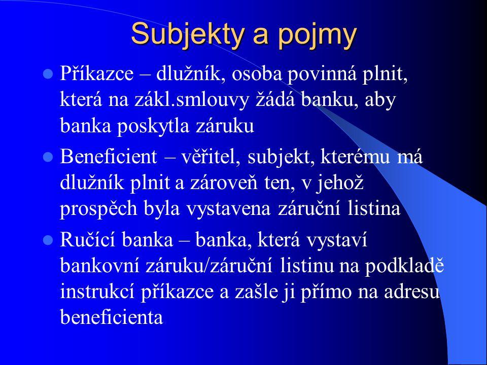 Subjekty a pojmy  Příkazce – dlužník, osoba povinná plnit, která na zákl.smlouvy žádá banku, aby banka poskytla záruku  Beneficient – věřitel, subjekt, kterému má dlužník plnit a zároveň ten, v jehož prospěch byla vystavena záruční listina  Ručící banka – banka, která vystaví bankovní záruku/záruční listinu na podkladě instrukcí příkazce a zašle ji přímo na adresu beneficienta