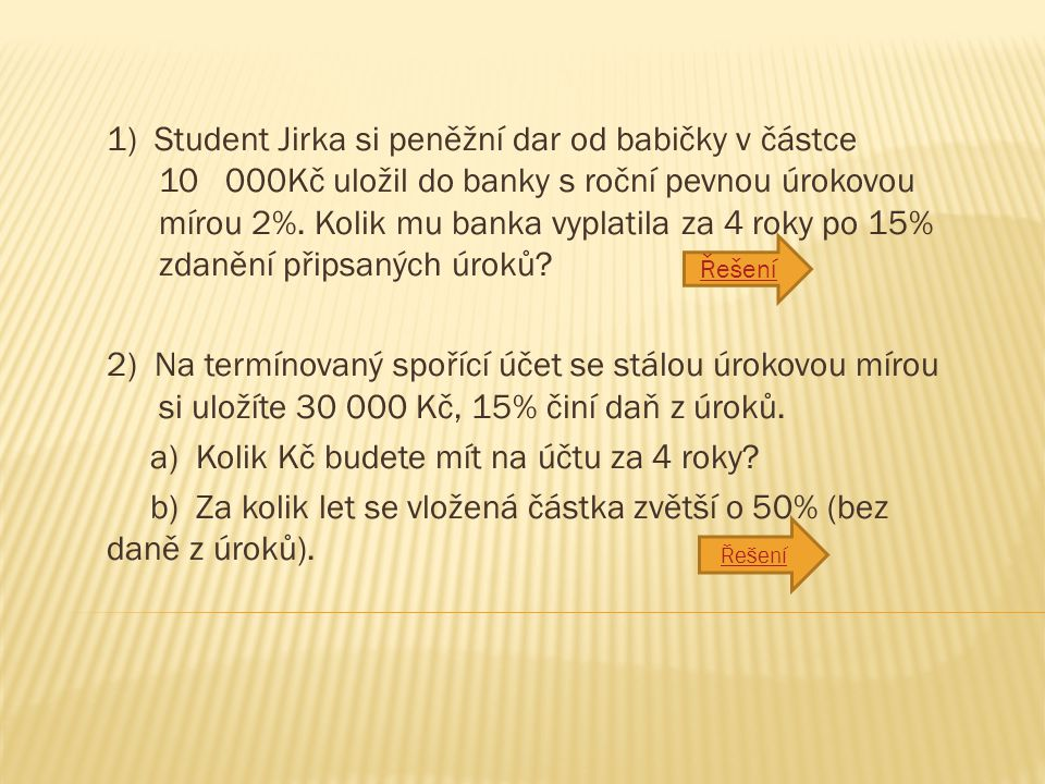 1) Student Jirka si peněžní dar od babičky v částce 10 000Kč uložil do banky s roční pevnou úrokovou mírou 2%.
