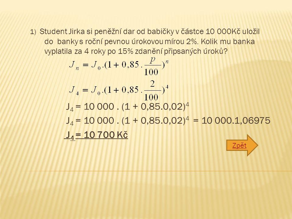 1) Student Jirka si peněžní dar od babičky v částce 10 000Kč uložil do banky s roční pevnou úrokovou mírou 2%. Kolik mu banka vyplatila za 4 roky po 1
