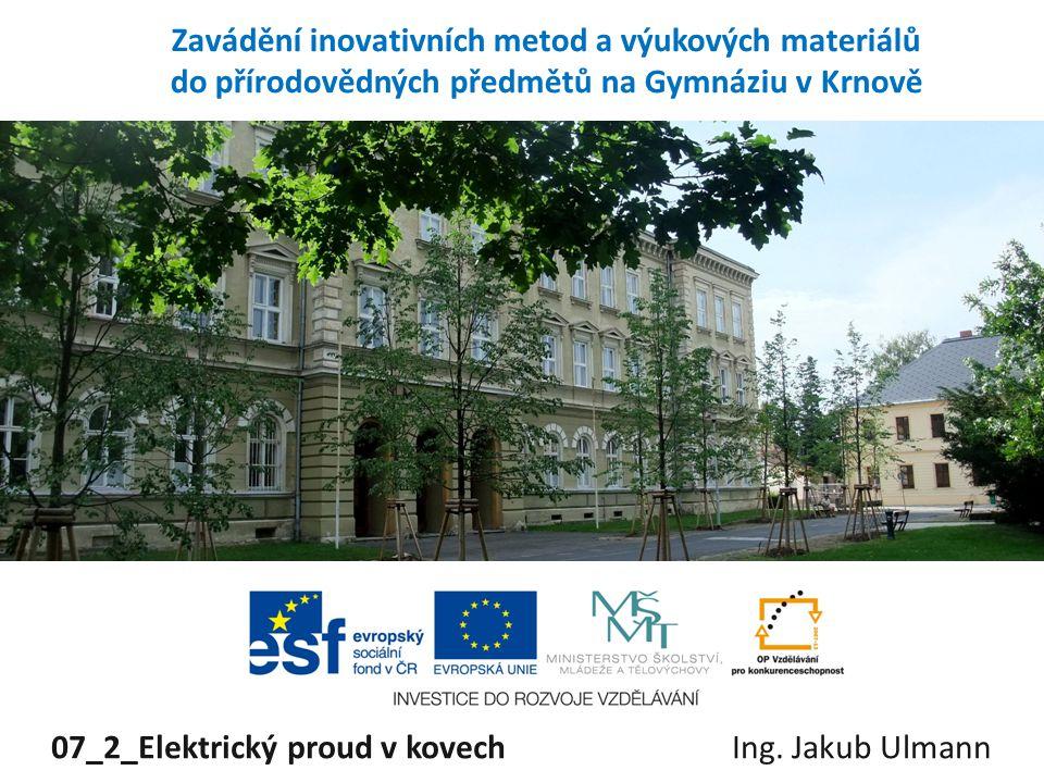 Zavádění inovativních metod a výukových materiálů do přírodovědných předmětů na Gymnáziu v Krnově 07_2_Elektrický proud v kovech Ing. Jakub Ulmann