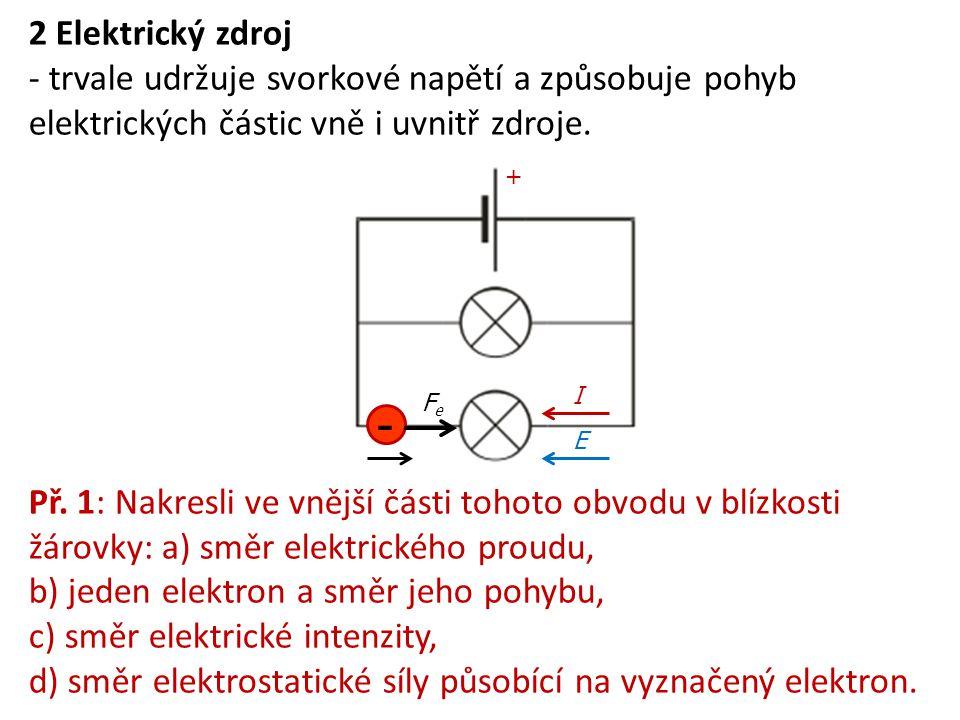 2 Elektrický zdroj - trvale udržuje svorkové napětí a způsobuje pohyb elektrických částic vně i uvnitř zdroje. Př. 1: Nakresli ve vnější části tohoto