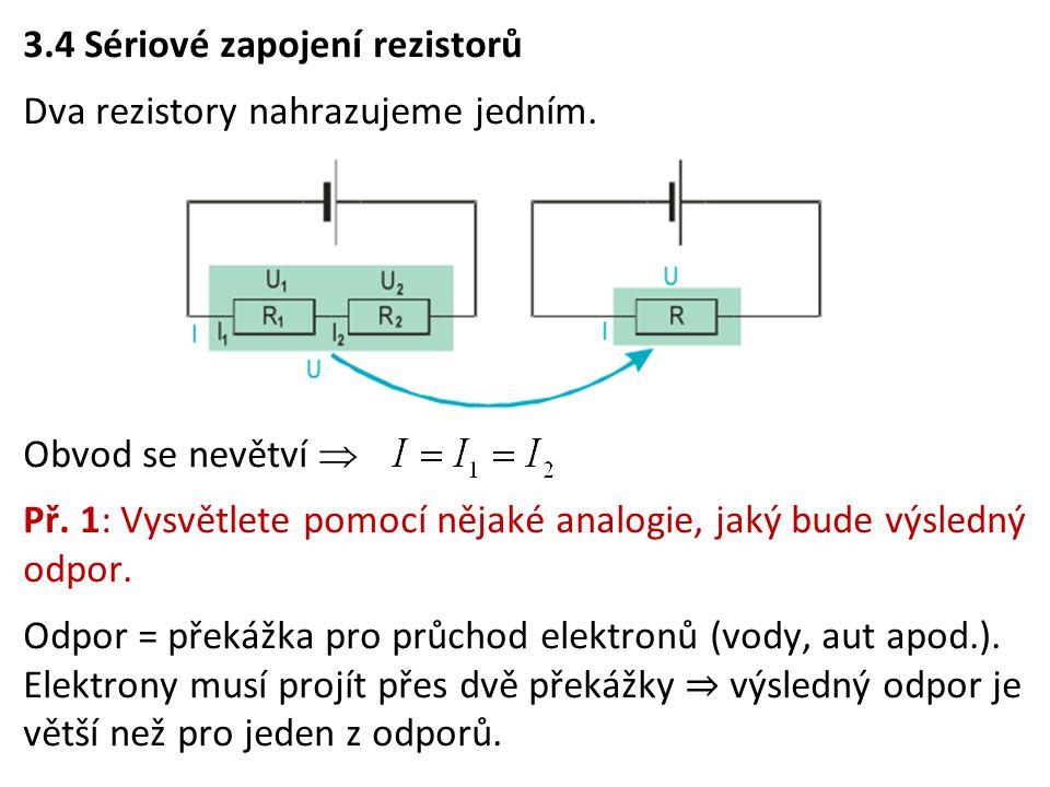 3.4 Sériové zapojení rezistorů Dva rezistory nahrazujeme jedním. Obvod se nevětví  Př. 1: Vysvětlete pomocí nějaké analogie, jaký bude výsledný odpor