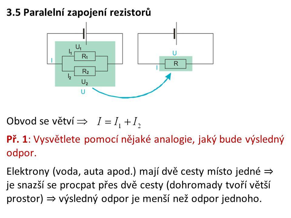 3.5 Paralelní zapojení rezistorů Obvod se větví  Př. 1: Vysvětlete pomocí nějaké analogie, jaký bude výsledný odpor. Elektrony (voda, auta apod.) maj