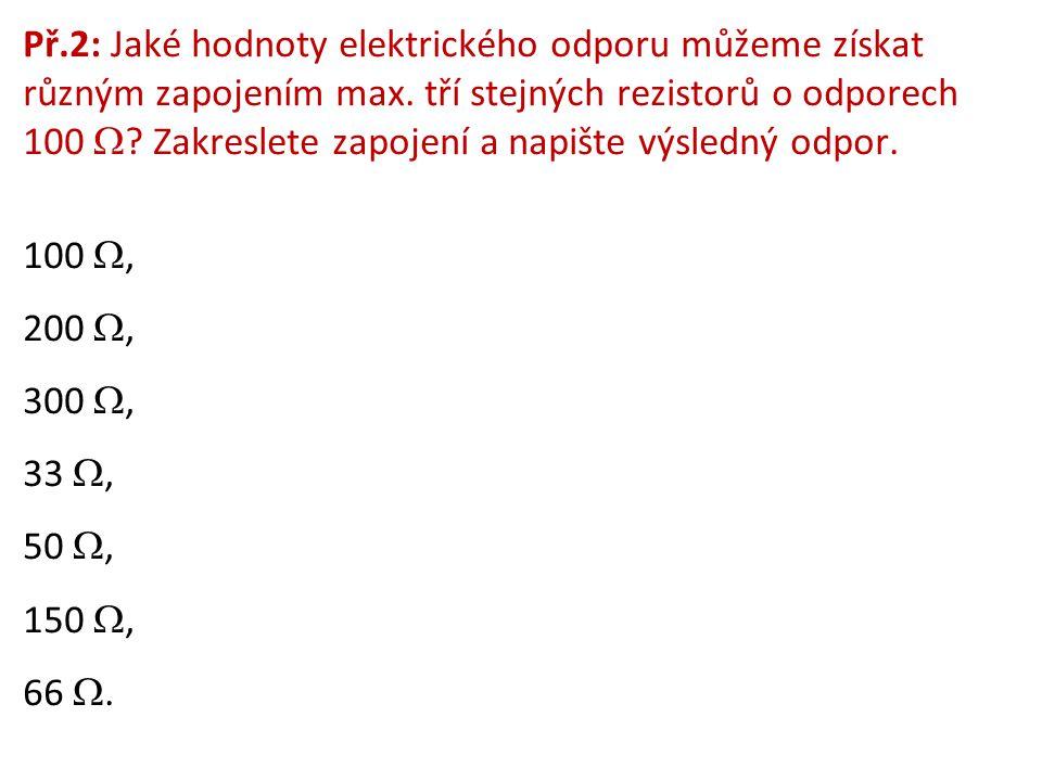 Př.2: Jaké hodnoty elektrického odporu můžeme získat různým zapojením max. tří stejných rezistorů o odporech 100  ? Zakreslete zapojení a napište výs