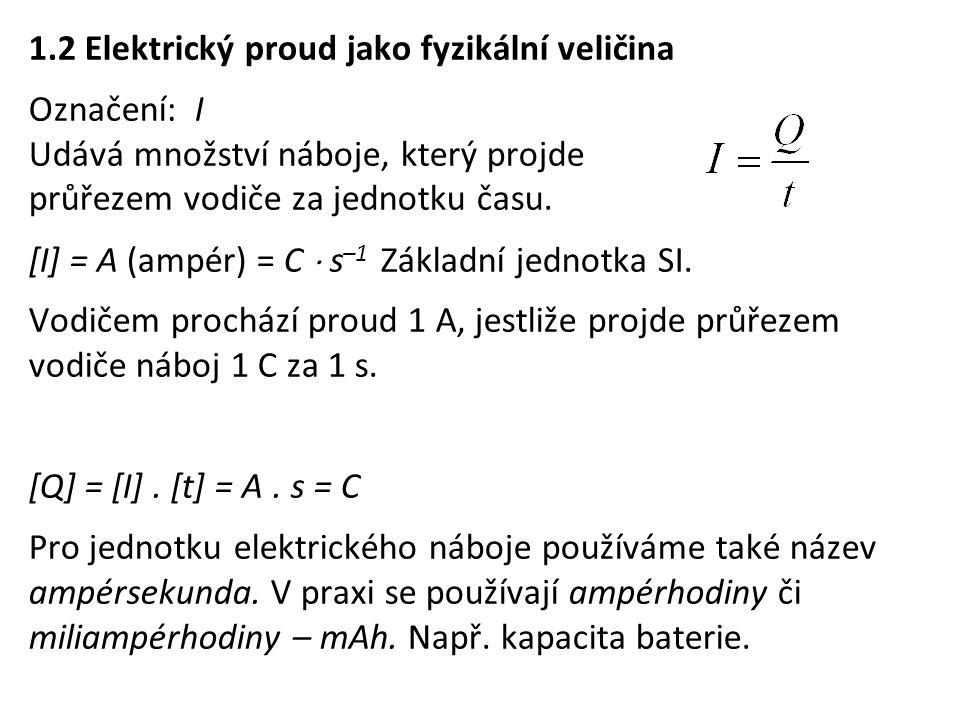 1.2 Elektrický proud jako fyzikální veličina Označení: I Udává množství náboje, který projde průřezem vodiče za jednotku času. [I] = A (ampér) = C  s