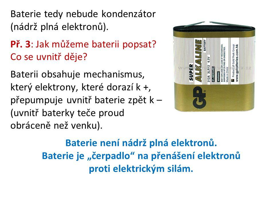 Baterie tedy nebude kondenzátor (nádrž plná elektronů). Př. 3: Jak můžeme baterii popsat? Co se uvnitř děje? Baterii obsahuje mechanismus, který elekt