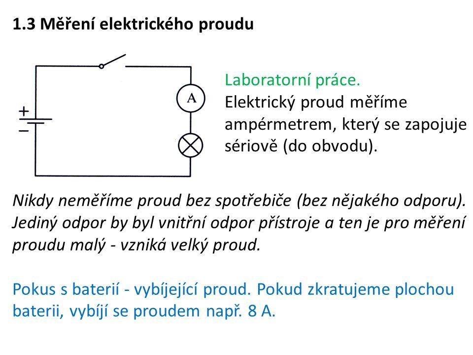 1.3 Měření elektrického proudu Nikdy neměříme proud bez spotřebiče (bez nějakého odporu). Jediný odpor by byl vnitřní odpor přístroje a ten je pro měř