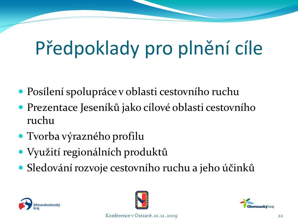 Předpoklady pro plnění cíle  Posílení spolupráce v oblasti cestovního ruchu  Prezentace Jeseníků jako cílové oblasti cestovního ruchu  Tvorba výrazného profilu  Využití regionálních produktů  Sledování rozvoje cestovního ruchu a jeho účinků Konference v Ostravě, 10.
