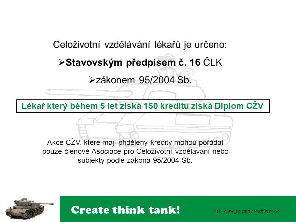 Create think tank! Doc. PhDr. Jaroslav Mužík DrSc. Celoživotní vzdělávání lékařů je určeno:  Stavovským předpisem č. 16 ČLK  zákonem 95/2004 Sb. Akc
