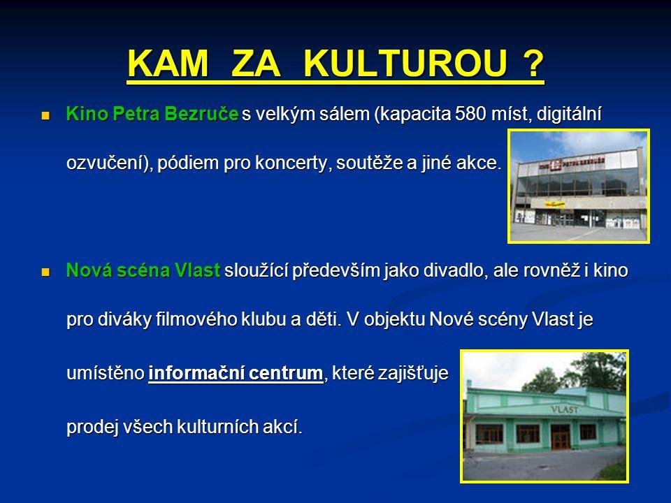 KAM ZA KULTUROU ?  Kino Petra Bezruče s velkým sálem (kapacita 580 míst, digitální ozvučení), pódiem pro koncerty, soutěže a jiné akce. ozvučení), pó