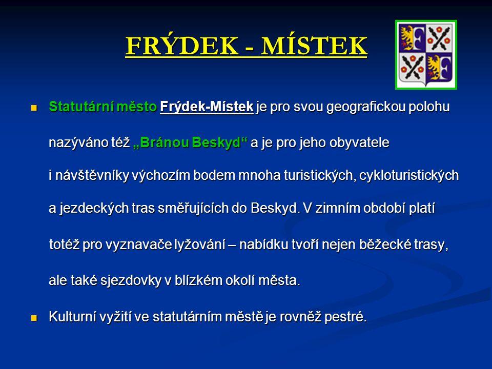 """FRÝDEK - MÍSTEK  Statutární město Frýdek-Místek je pro svou geografickou polohu  Statutární město Frýdek-Místek je pro svou geografickou polohu nazýváno též """"Bránou Beskyd a je pro jeho obyvatele i návštěvníky výchozím bodem mnoha turistických, cykloturistických a jezdeckých tras směřujících do Beskyd."""