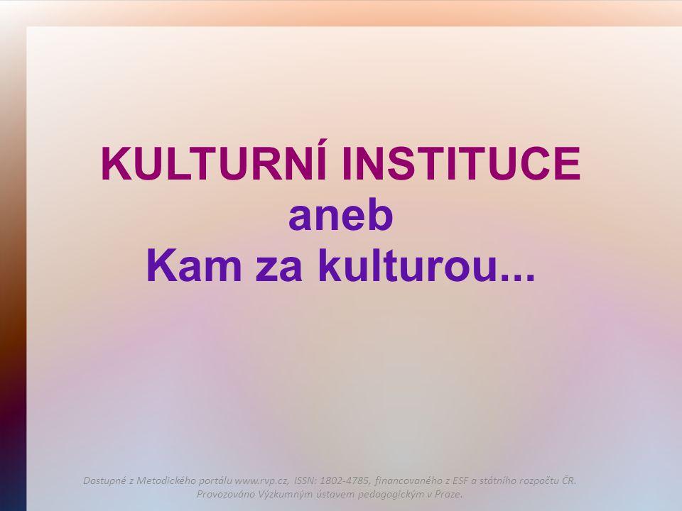 KULTURNÍ INSTITUCE aneb Kam za kulturou... Dostupné z Metodického portálu www.rvp.cz, ISSN: 1802-4785, financovaného z ESF a státního rozpočtu ČR. Pro