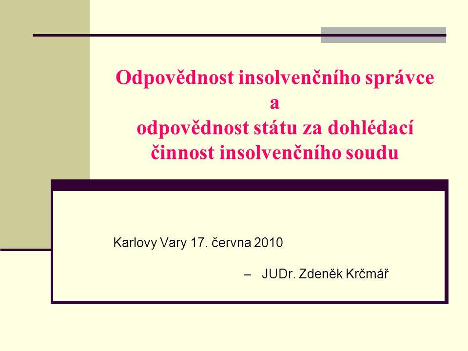 Odpovědnost insolvenčního správce a odpovědnost státu za dohlédací činnost insolvenčního soudu Karlovy Vary 17. června 2010 – JUDr. Zdeněk Krčmář