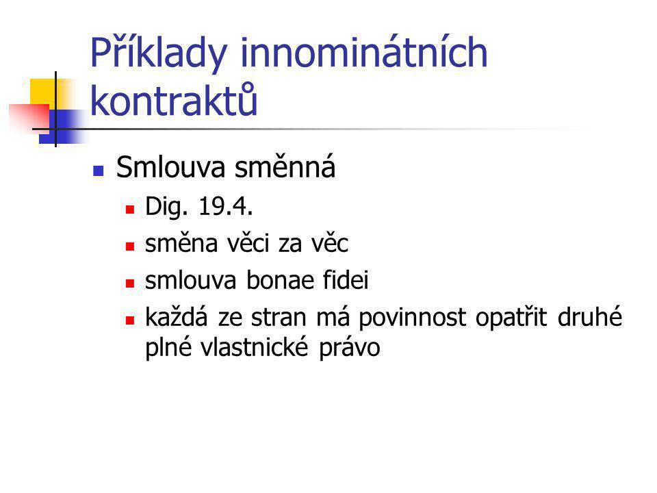 Příklady innominátních kontraktů  Smlouva směnná  Dig. 19.4.  směna věci za věc  smlouva bonae fidei  každá ze stran má povinnost opatřit druhé p