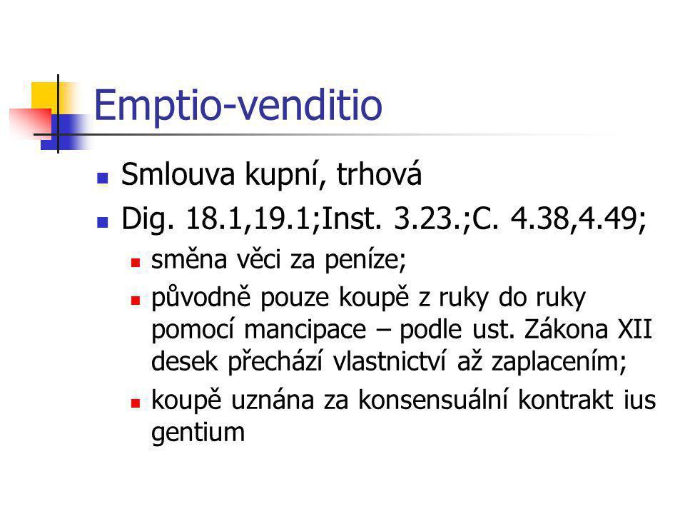Emptio-venditio  Smlouva kupní, trhová  Dig. 18.1,19.1;Inst. 3.23.;C. 4.38,4.49;  směna věci za peníze;  původně pouze koupě z ruky do ruky pomocí