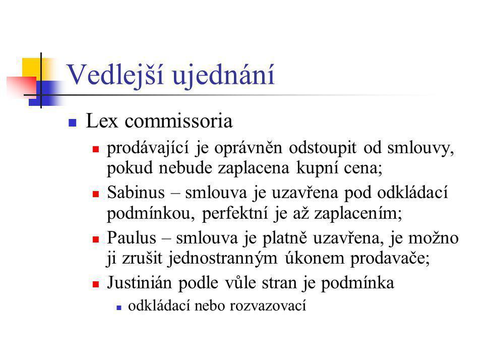 Vedlejší ujednání  Lex commissoria  prodávající je oprávněn odstoupit od smlouvy, pokud nebude zaplacena kupní cena;  Sabinus – smlouva je uzavřena