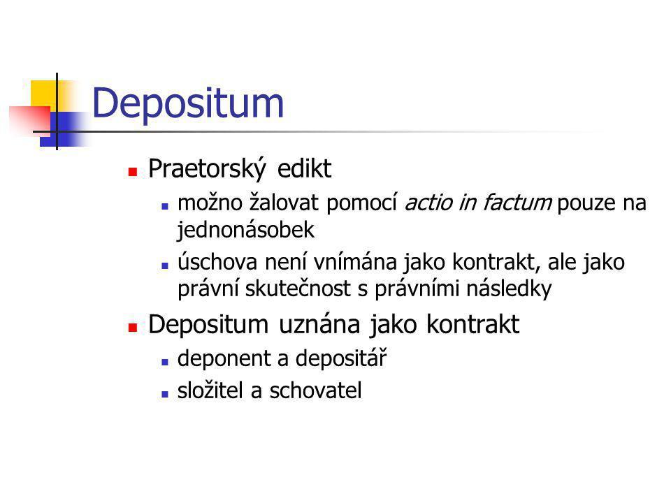 Depositum  Praetorský edikt  možno žalovat pomocí actio in factum pouze na jednonásobek  úschova není vnímána jako kontrakt, ale jako právní skuteč