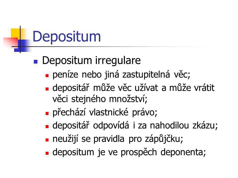 Depositum  Depositum irregulare  peníze nebo jiná zastupitelná věc;  depositář může věc užívat a může vrátit věci stejného množství;  přechází vla