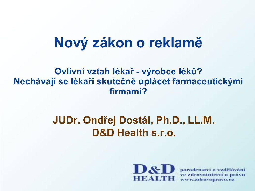 Nový zákon o reklamě Ovlivní vztah lékař - výrobce léků? Nechávají se lékaři skutečně uplácet farmaceutickými firmami? JUDr. Ondřej Dostál, Ph.D., LL.