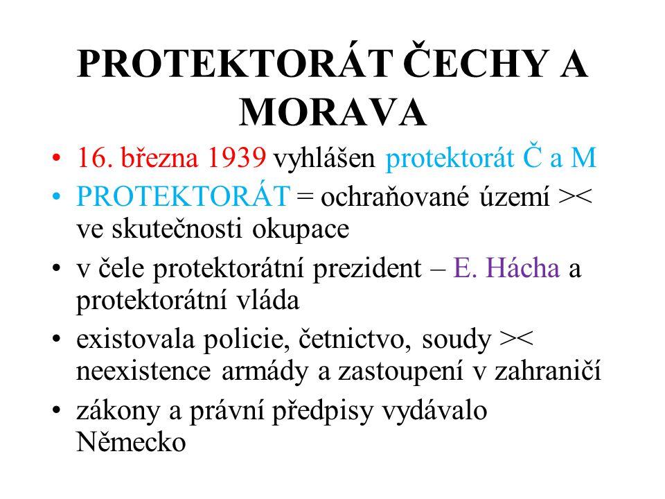 PROTEKTORÁT ČECHY A MORAVA •16. března 1939 vyhlášen protektorát Č a M •PROTEKTORÁT = ochraňované území >< ve skutečnosti okupace •v čele protektorátn