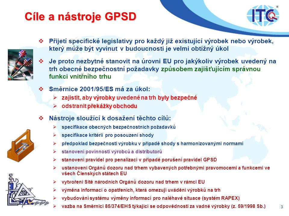 Cíle a nástroje GPSD  Přijetí specifické legislativy pro každý již existující výrobek nebo výrobek, který může být vyvinut v budoucnosti je velmi obtížný úkol  Je proto nezbytné stanovit na úrovni EU pro jakýkoliv výrobek uvedený na trh obecné bezpečnostní požadavky způsobem zajišťujícím správnou funkci vnitřního trhu  Směrnice 2001/95/ES má za úkol: výrobky byly bezpečné  zajistit, aby výrobky uvedené na trh byly bezpečné překážky obchodu  odstranit překážky obchodu  Nástroje sloužící k dosažení těchto cílů:  specifikace obecných bezpečnostních požadavků  specifikace kritérií pro posouzení shody  předpoklad bezpečnosti výrobku v případě shody s harmonizovanými normami  stanovení povinností výrobců a distributorů  stanovení pravidel pro penalizaci v případě porušení pravidel GPSD  ustanovení Orgánů dozoru nad trhem vybavených potřebnými pravomocemi a funkcemi ve všech Členských státech EU  vytvoření Sítě národních Orgánů dozoru nad trhem v rámci EU  výměna informací o opatřeních, která omezují uvádění výrobků na trh  vybudování systému výměny informací pro naléhavé situace (systém RAPEX)  vazba na Směrnici 85/374/EHS týkající se odpovědnosti za vadné výrobky (z.