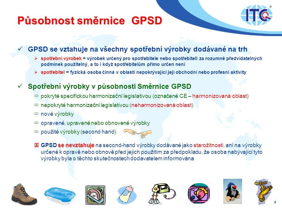 Působnost směrnice GPSD  GPSD se vztahuje na všechny spotřební výrobky dodávané na trh  spotřební výrobek = výrobek určený pro spotřebitele nebo spotřebiteli za rozumně předvídatelných podmínek použitelný, a to i když spotřebitelům přímo určen není  spotřebitel = fyzická osoba činná v oblasti nepokrývající její obchodní nebo profesní aktivity  Spotřební výrobky v působnosti Směrnice GPSD  pokryté specifickou harmonizační legislativou (označené CE – harmonizovaná oblast)  nepokryté harmonizační legislativou (neharmonizovaná oblast)  nové výrobky  opravené, upravené nebo obnovené výrobky  použité výrobky (second hand) se nevztahuje  GPSD se nevztahuje na second-hand výrobky dodávané jako starožitnosti, ani na výrobky určené k opravě nebo obnově před jejich použitím za předpokladu, že osoba nabývající tyto výrobky byla o těchto skutečnostech dodavatelem informována 4
