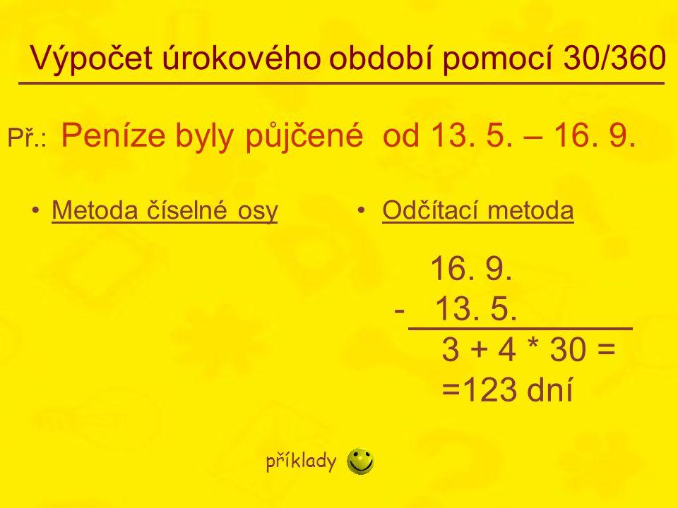 Výpočet úrokového období pomocí 30/360 •Metoda číselné osy•Odčítací metoda Př.: Peníze byly půjčené od 13. 5. – 16. 9. 16. 9. - 13. 5. 3 + 4 * 30 = =1
