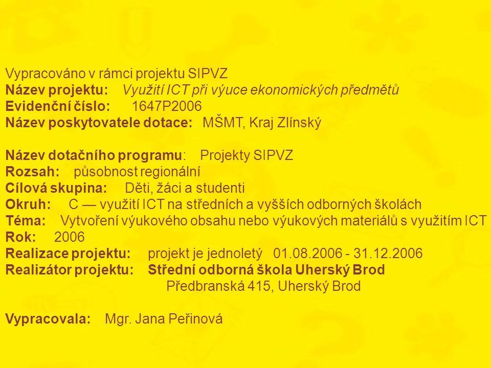 Vypracováno v rámci projektu SIPVZ Název projektu: Využití ICT při výuce ekonomických předmětů Evidenční číslo: 1647P2006 Název poskytovatele dotace: MŠMT, Kraj Zlínský Název dotačního programu: Projekty SIPVZ Rozsah: působnost regionální Cílová skupina: Děti, žáci a studenti Okruh: C — využití ICT na středních a vyšších odborných školách Téma: Vytvoření výukového obsahu nebo výukových materiálů s využitím ICT Rok: 2006 Realizace projektu: projekt je jednoletý 01.08.2006 - 31.12.2006 Realizátor projektu: Střední odborná škola Uherský Brod Předbranská 415, Uherský Brod Vypracovala: Mgr.