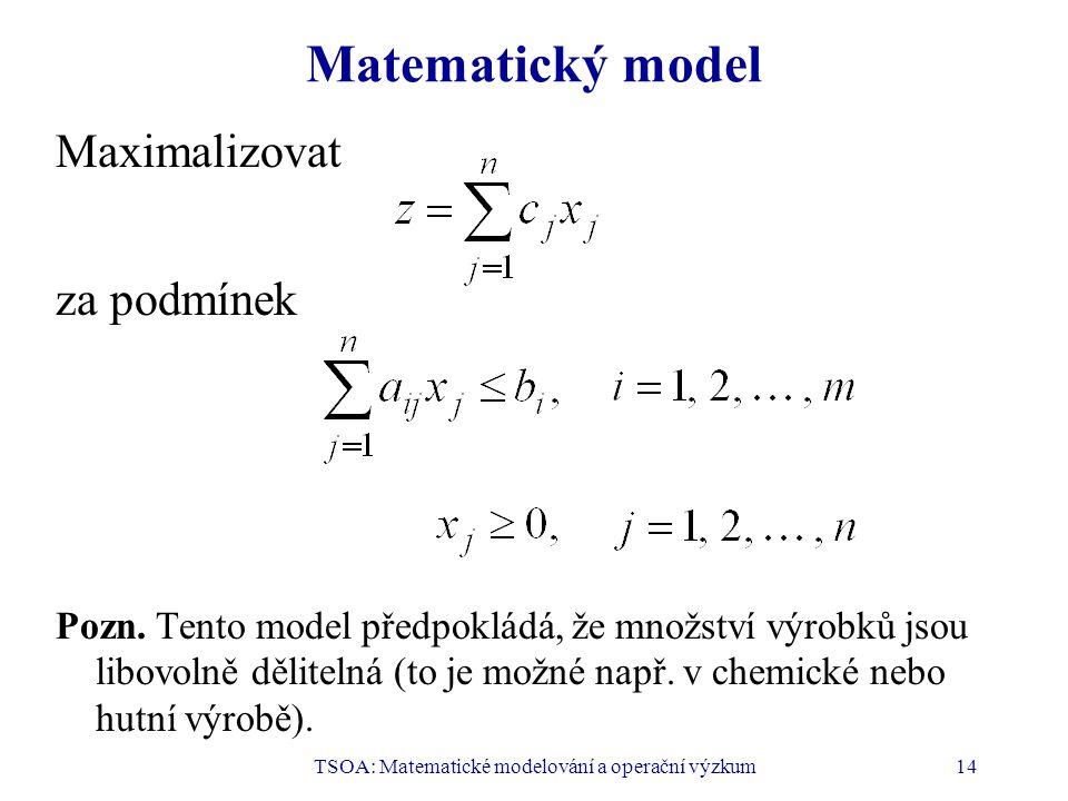 TSOA: Matematické modelování a operační výzkum14 Matematický model Maximalizovat za podmínek Pozn.