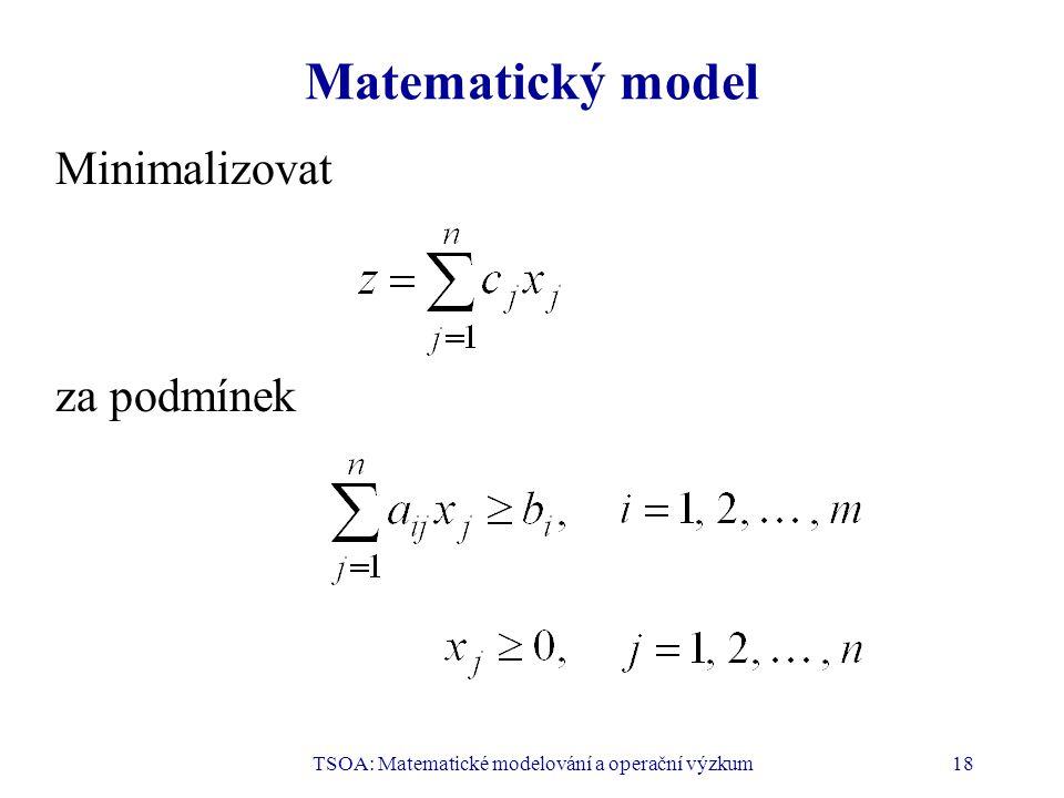 TSOA: Matematické modelování a operační výzkum18 Matematický model Minimalizovat za podmínek