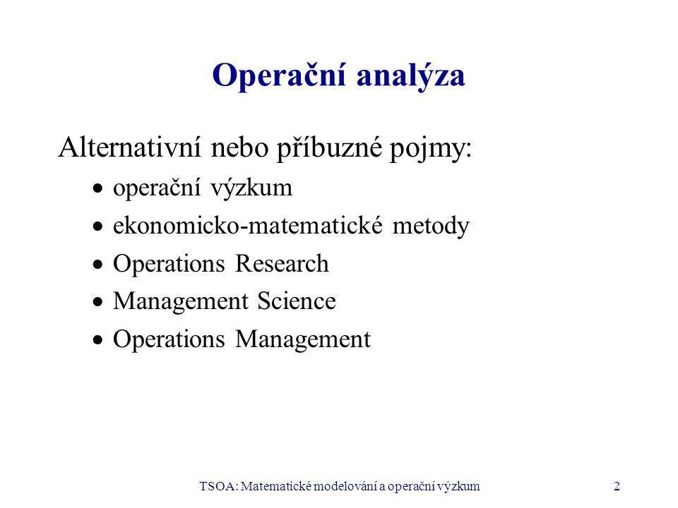 TSOA: Matematické modelování a operační výzkum2 Operační analýza Alternativní nebo příbuzné pojmy:  operační výzkum  ekonomicko-matematické metody  Operations Research  Management Science  Operations Management